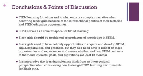 "Dr Jakita Thomas presents a slide: ""Conclusions and points of discussion: STEM learning for whom and to what ends is a complex narrative when centering Black girls because of the intersectional politics of their histories and STEM education opportunities. SCAT serves as a counter-space for STEM learning. Black girls should be positioned as producers of knowledge in STEM. Black girls need to have not only opportunities to acquire and develop STEM skills, capabilities and practices, but they also need time to reflect on those opportunities and experiences and assess whether and how STEM connects to their own interests, goals and aspirations (at least 12 months). It is imperative that learning scientists think from an intersectional perspective when considering how to design STEM learning environments for Black girls."""